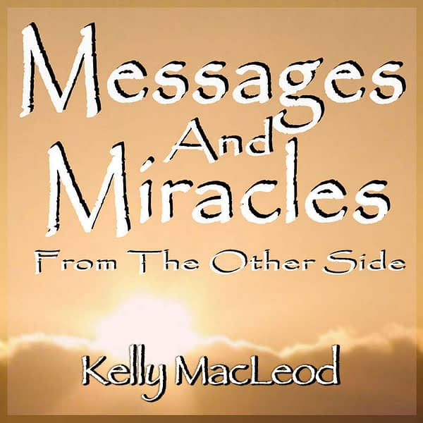 Kelly MacLeod: Messages and Miracles From The Other Side